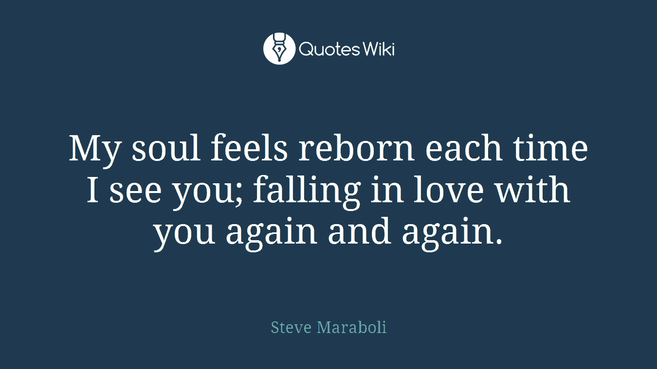 My soul feels reborn each time I see you; falling in love with you again and again.