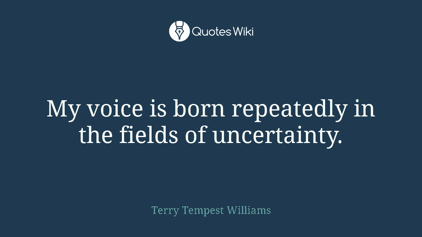 My voice is born repeatedly in the fields of uncertainty.