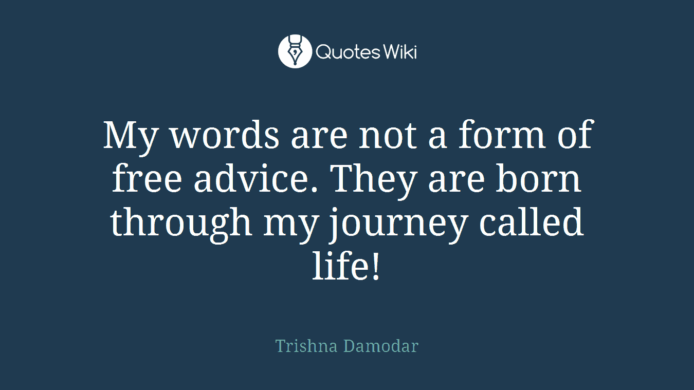 My words are not a form of free advice. They are born through my journey called life!