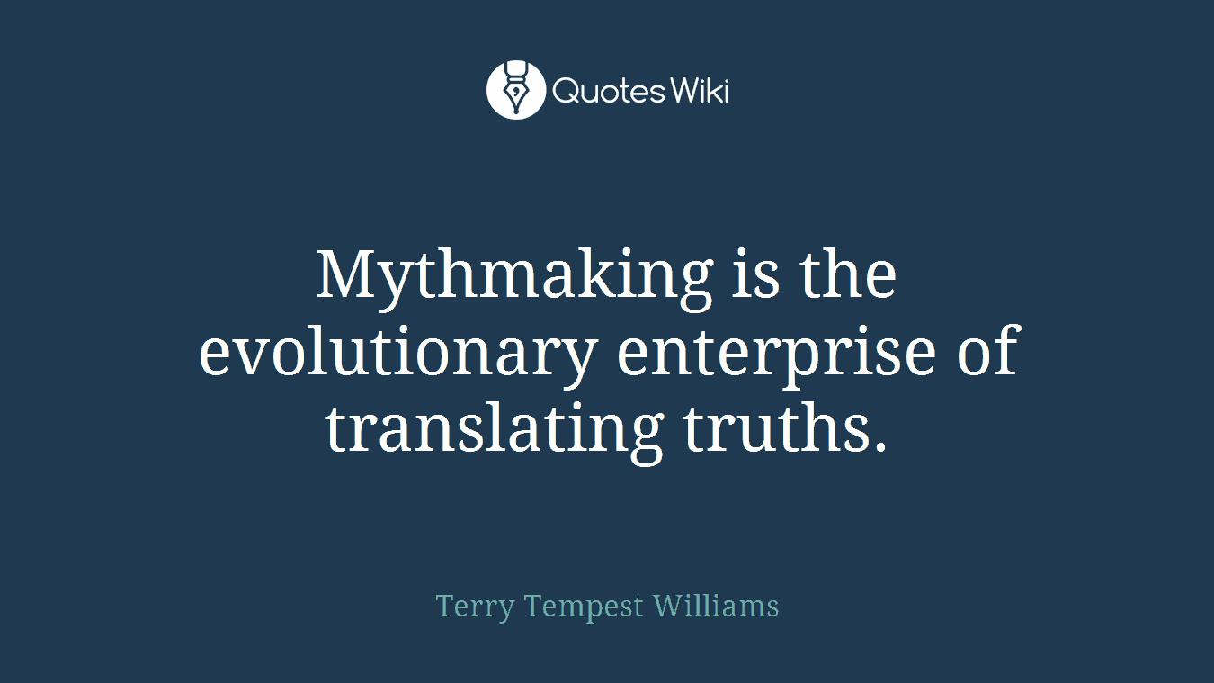 Mythmaking is the evolutionary enterprise of translating truths.