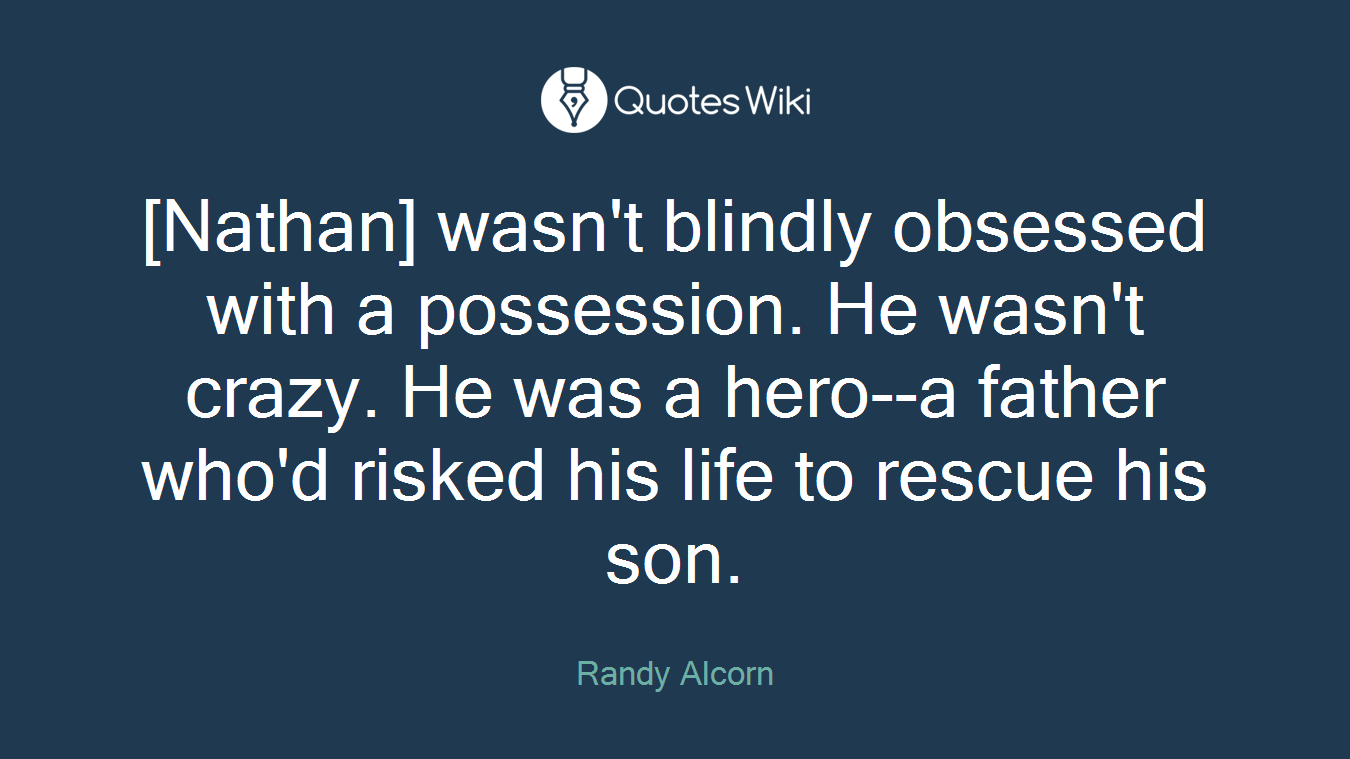 [Nathan] wasn't blindly obsessed with a possession. He wasn't crazy. He was a hero--a father who'd risked his life to rescue his son.