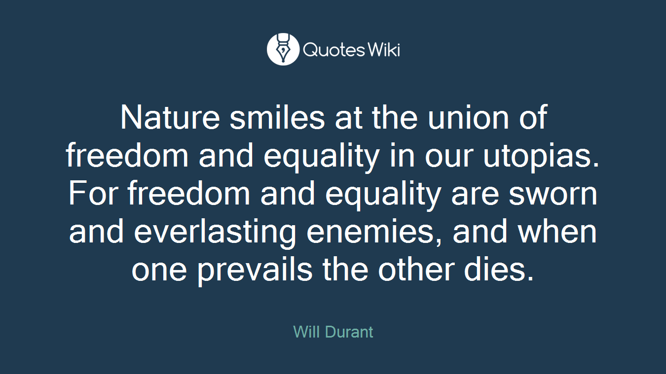Nature smiles at the union of freedom and equality in our utopias. For freedom and equality are sworn and everlasting enemies, and when one prevails the other dies.