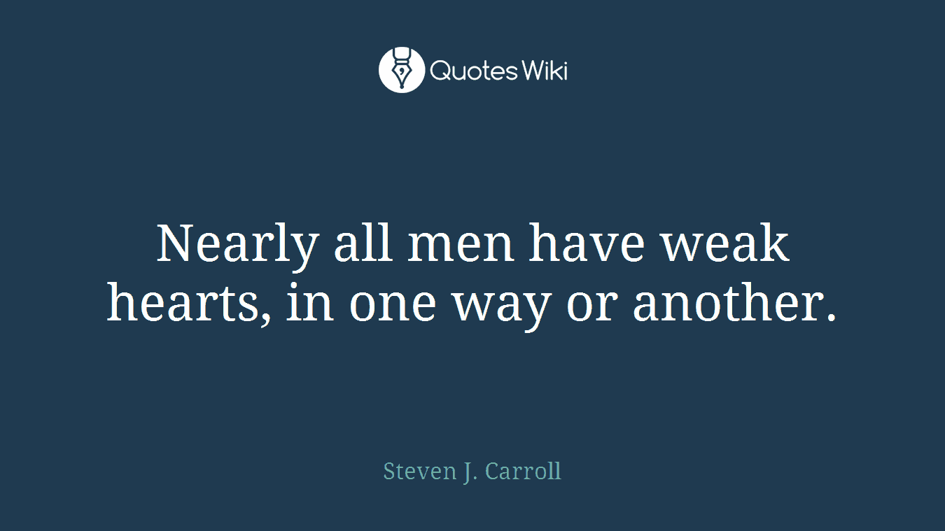 Nearly all men have weak hearts, in one way or another.