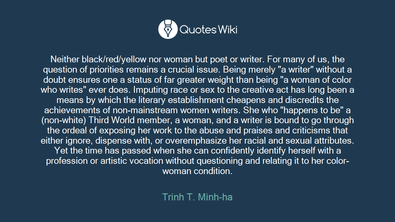 "Neither black/red/yellow nor woman but poet or writer. For many of us, the question of priorities remains a crucial issue. Being merely ""a writer"" without a doubt ensures one a status of far greater weight than being ""a woman of color who writes"" ever does. Imputing race or sex to the creative act has long been a means by which the literary establishment cheapens and discredits the achievements of non-mainstream women writers. She who ""happens to be"" a (non-white) Third World member, a woman, and a writer is bound to go through the ordeal of exposing her work to the abuse and praises and criticisms that either ignore, dispense with, or overemphasize her racial and sexual attributes. Yet the time has passed when she can confidently identify herself with a profession or artistic vocation without questioning and relating it to her color-woman condition."