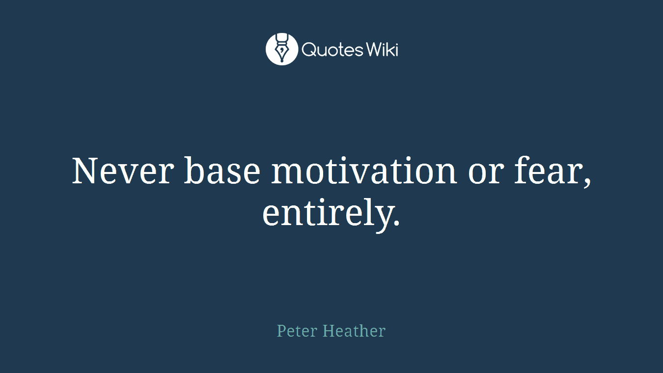 Never base motivation or fear, entirely.