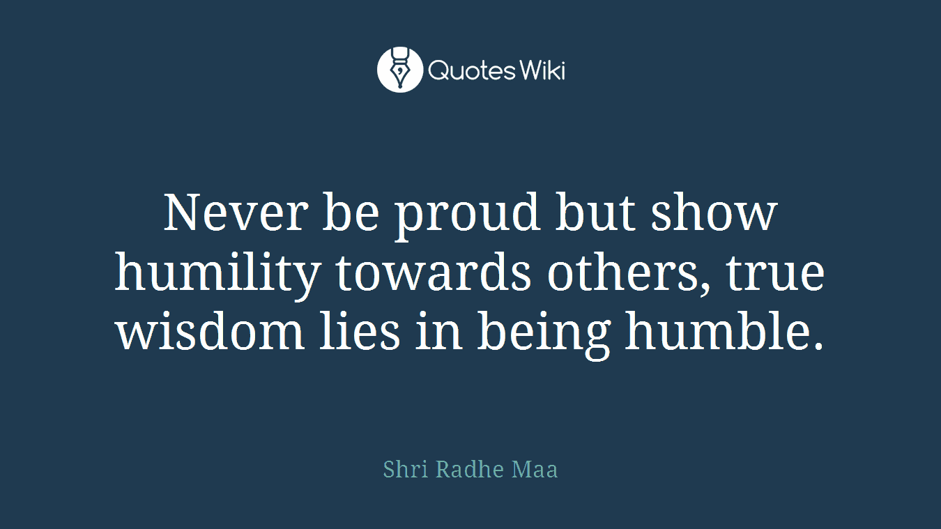 Never be proud but show humility towards others, true wisdom lies in being humble.
