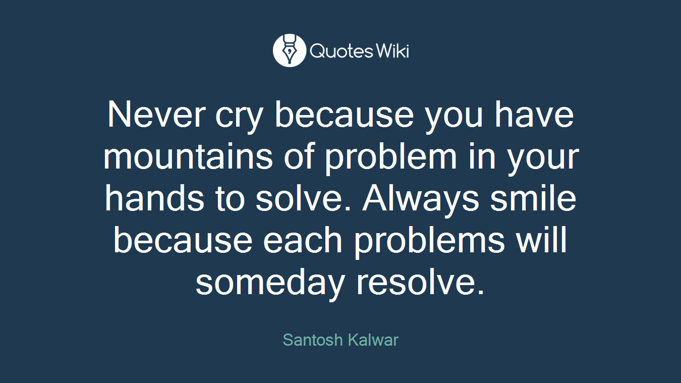 Never cry because you have mountains of problem in your hands to solve. Always smile because each problems will someday resolve.