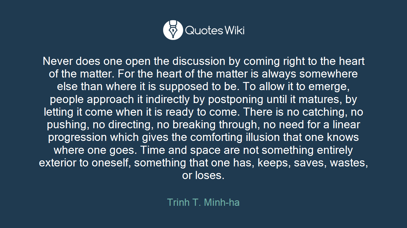 Never does one open the discussion by coming right to the heart of the matter. For the heart of the matter is always somewhere else than where it is supposed to be. To allow it to emerge, people approach it indirectly by postponing until it matures, by letting it come when it is ready to come. There is no catching, no pushing, no directing, no breaking through, no need for a linear progression which gives the comforting illusion that one knows where one goes. Time and space are not something entirely exterior to oneself, something that one has, keeps, saves, wastes, or loses.
