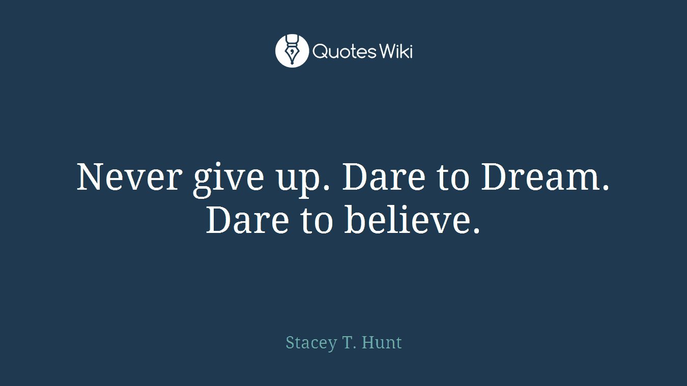 Never give up. Dare to Dream. Dare to believe.