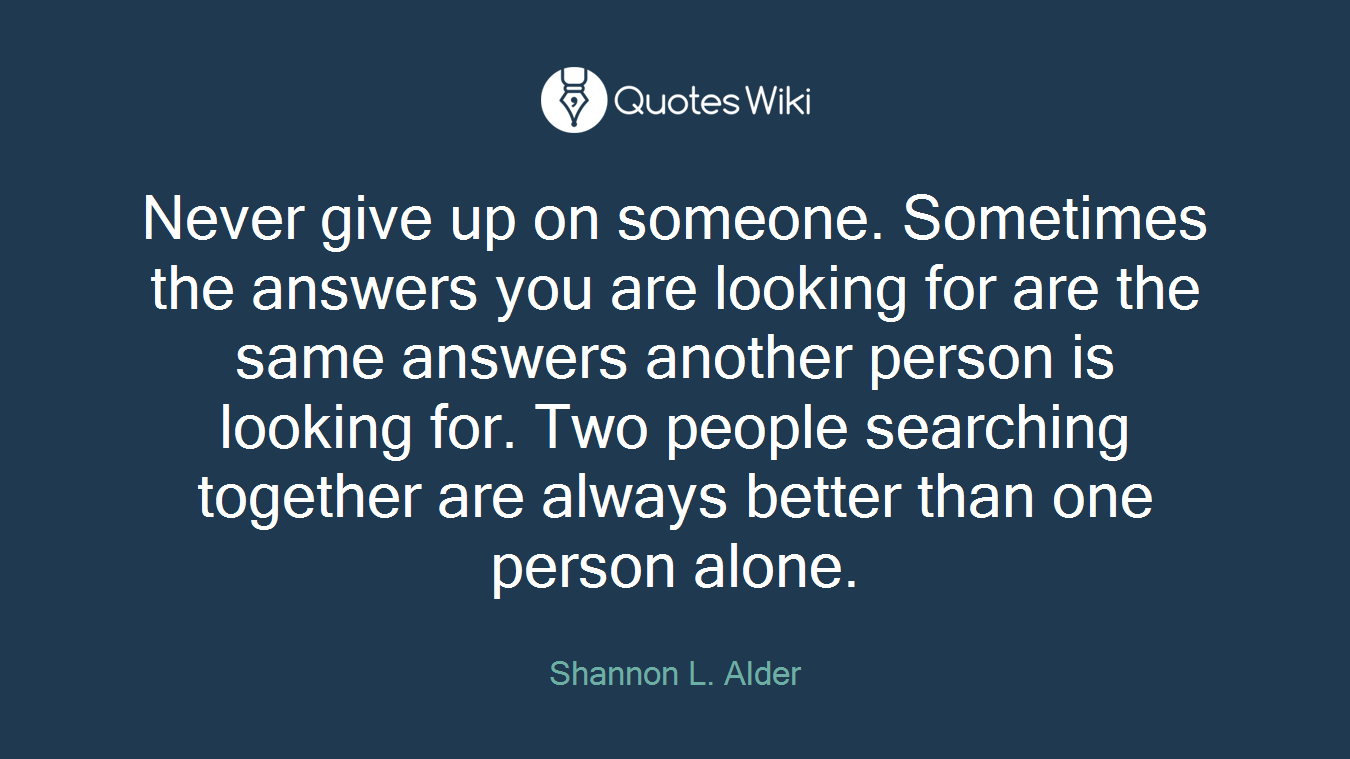 Never give up on someone. Sometimes the answers you are looking for are the same answers another person is looking for. Two people searching together are always better than one person alone.