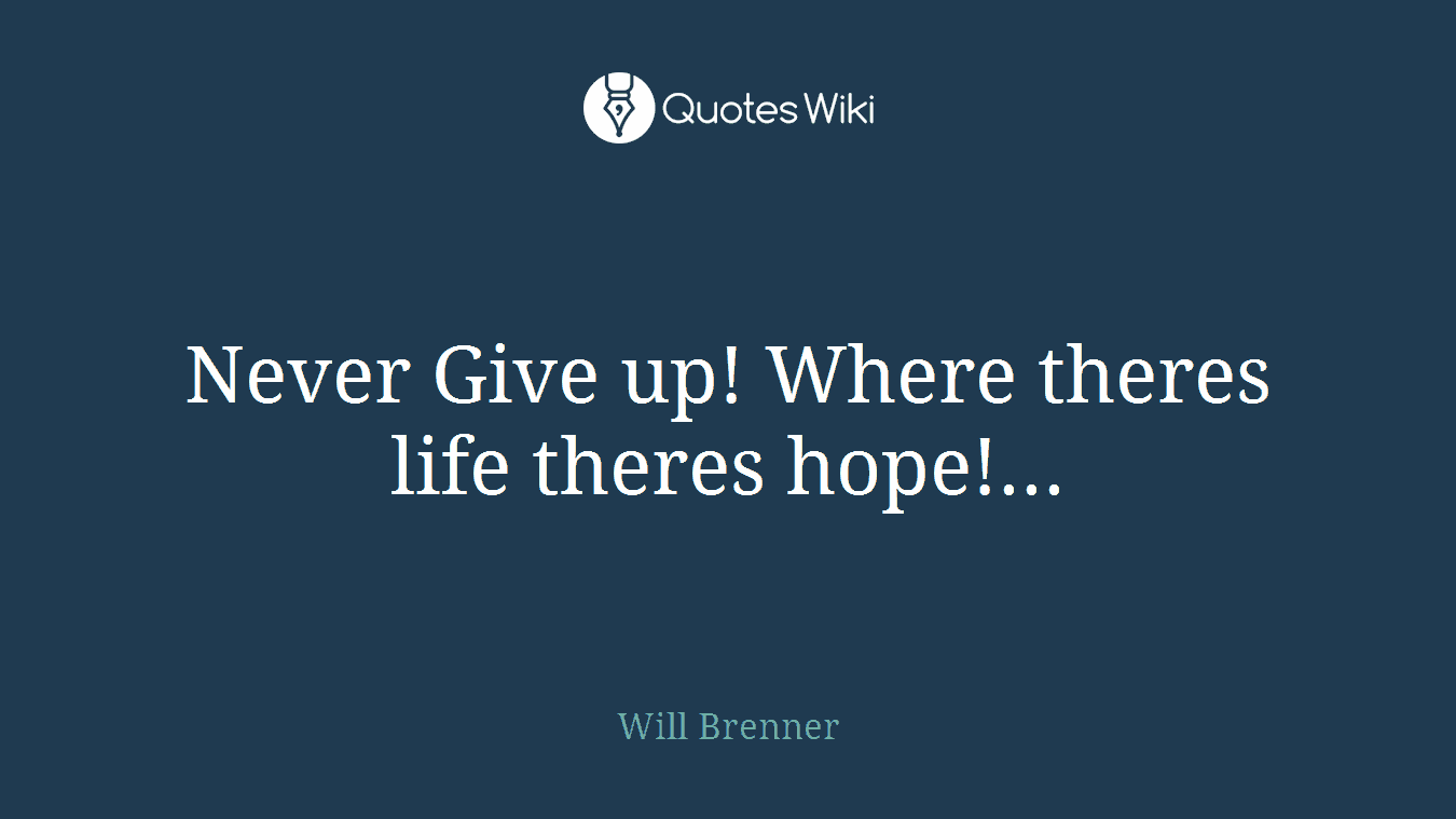 Never Give up! Where theres life theres hope!...
