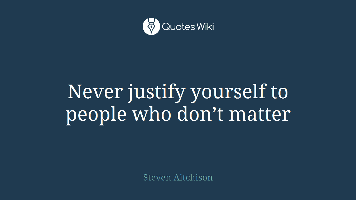Never justify yourself to people who don't matter