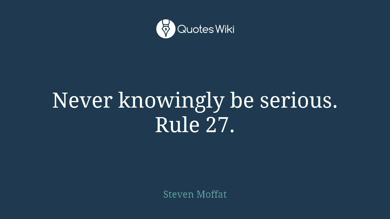 Never knowingly be serious. Rule 27.