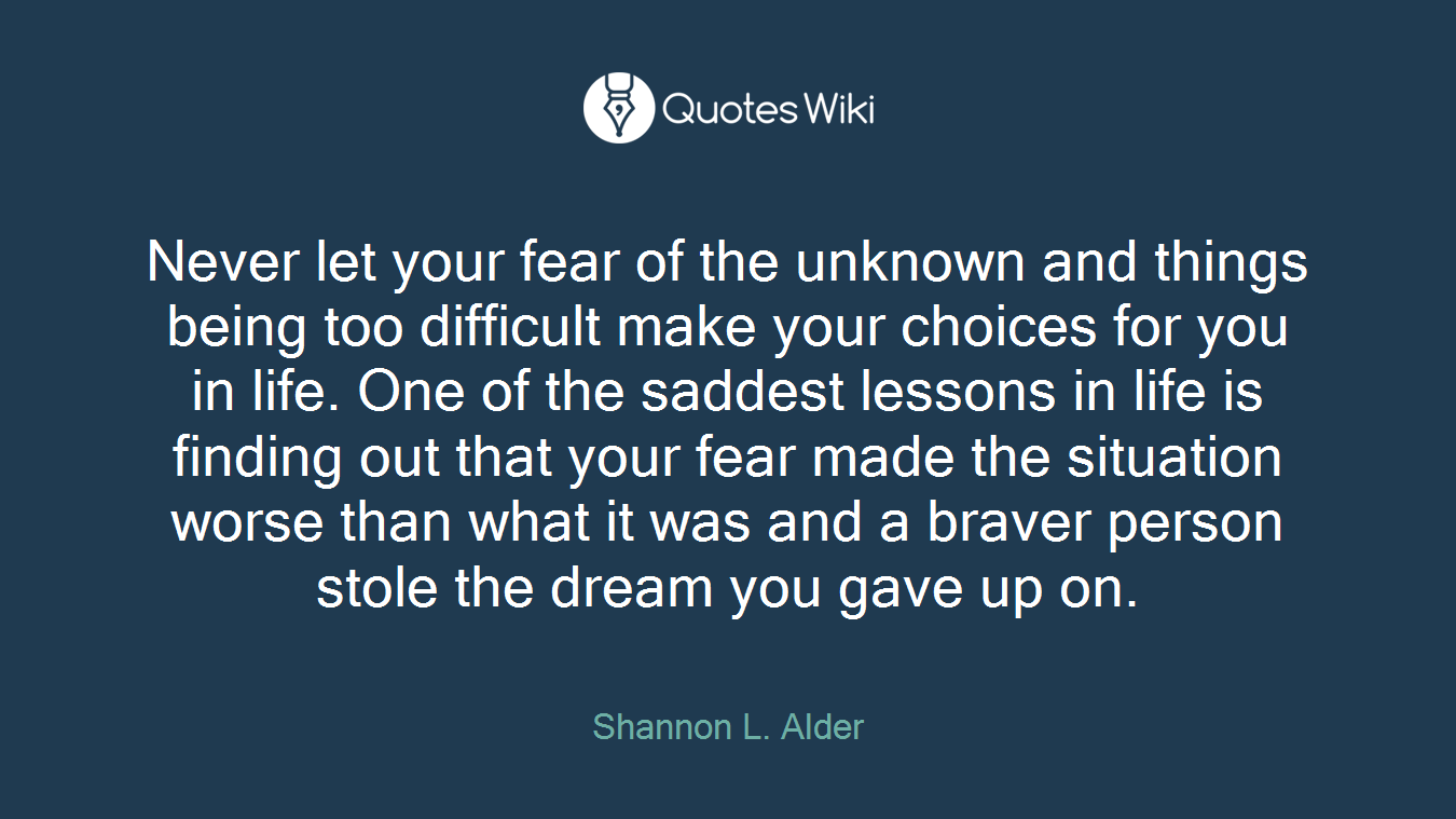 Never let your fear of the unknown and things being too difficult make your choices for you in life. One of the saddest lessons in life is finding out that your fear made the situation worse than what it was and a braver person stole the dream you gave up on.
