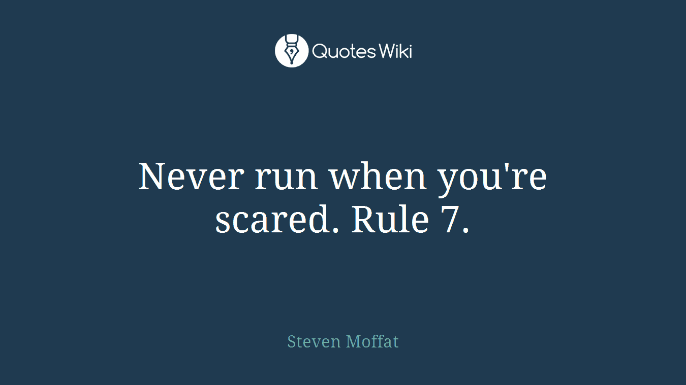 Never run when you're scared. Rule 7.