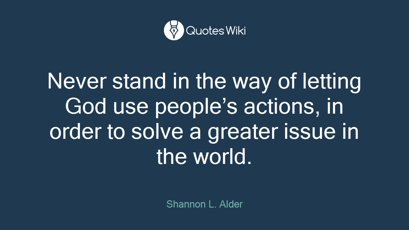 Never stand in the way of letting God use people's actions, in order to solve a greater issue in the world.