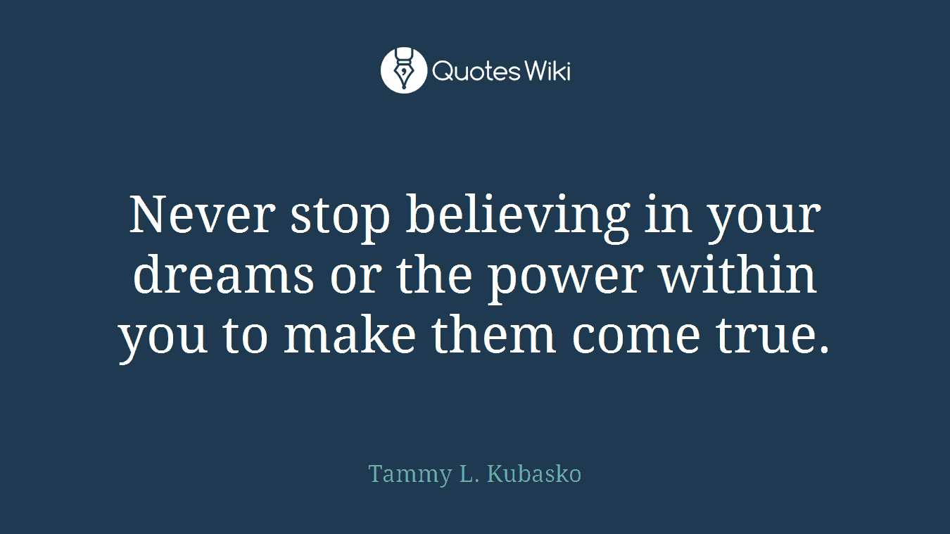 Never stop believing in your dreams or the power within you to make them come true.
