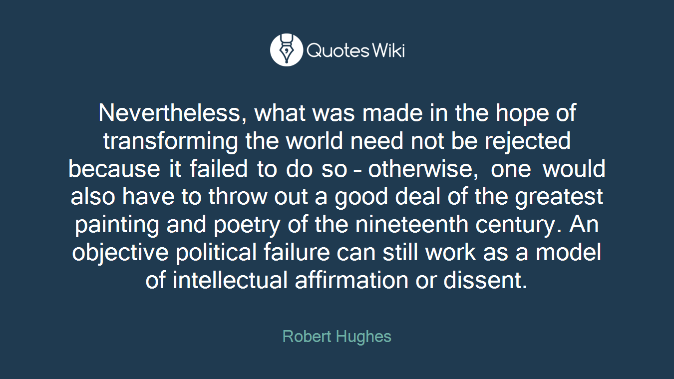 Nevertheless, what was made in the hope of transforming the world need not be rejected because it failed to do so – otherwise, one would also have to throw out a good deal of the greatest painting and poetry of the nineteenth century. An objective political failure can still work as a model of intellectual affirmation or dissent.