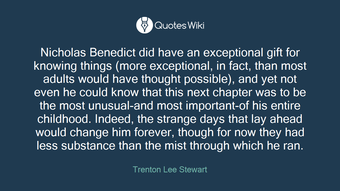 Nicholas Benedict did have an exceptional gift for knowing things (more exceptional, in fact, than most adults would have thought possible), and yet not even he could know that this next chapter was to be the most unusual-and most important-of his entire childhood. Indeed, the strange days that lay ahead would change him forever, though for now they had less substance than the mist through which he ran.