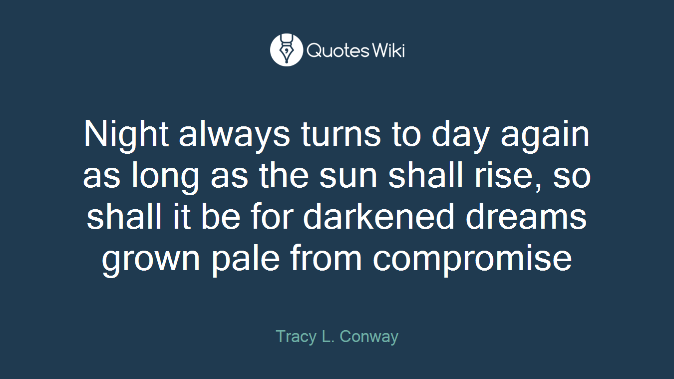 Night always turns to day again as long as the sun shall rise, so shall it be for darkened dreams grown pale from compromise