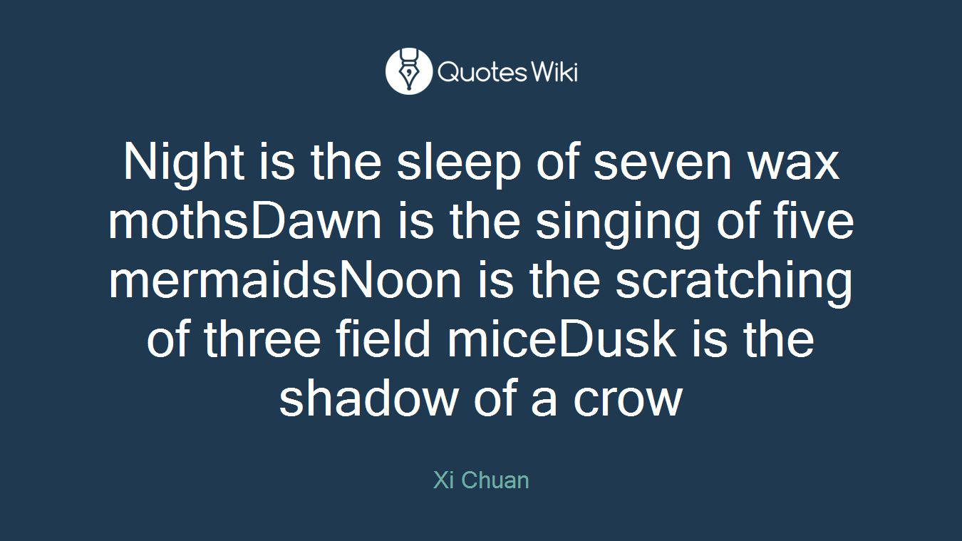 Night is the sleep of seven wax mothsDawn is the singing of five mermaidsNoon is the scratching of three field miceDusk is the shadow of a crow