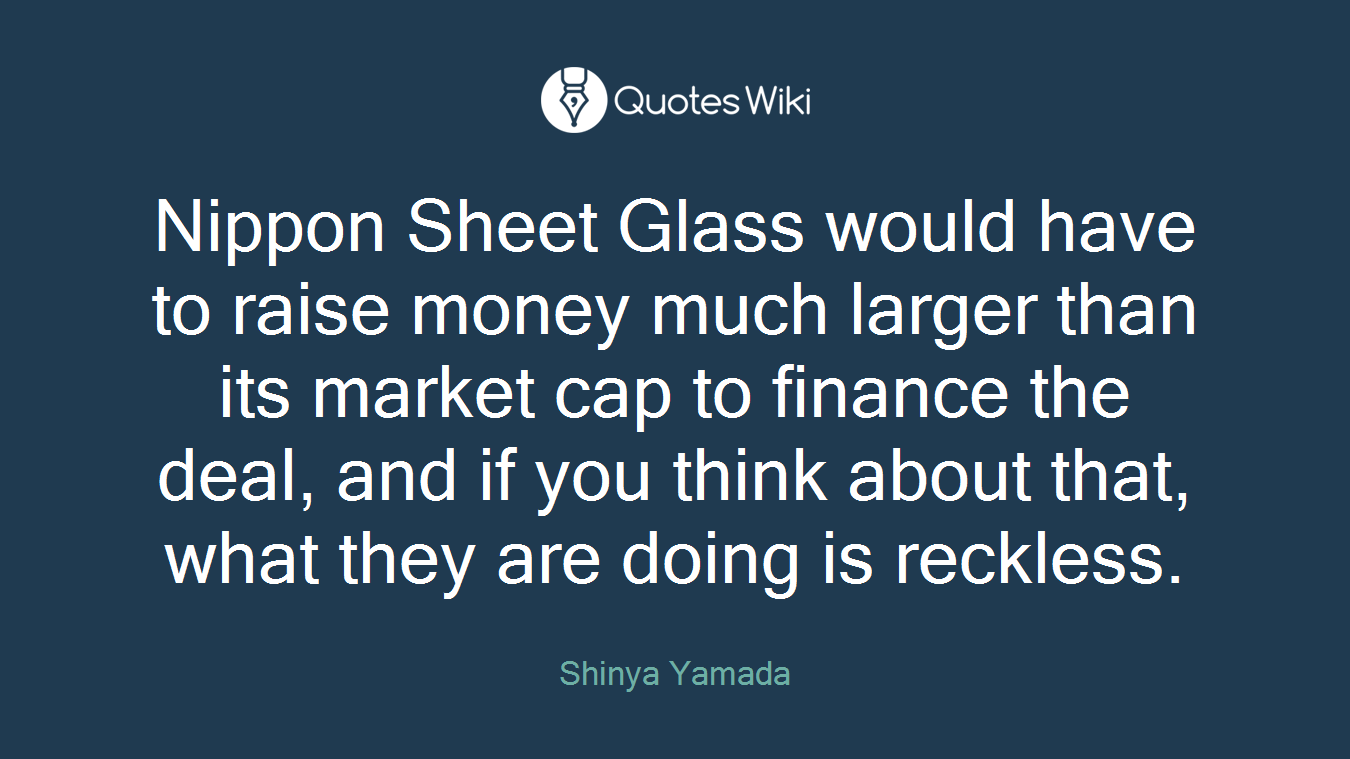 Nippon Sheet Glass would have to raise money much larger than its market cap to finance the deal, and if you think about that, what they are doing is reckless.