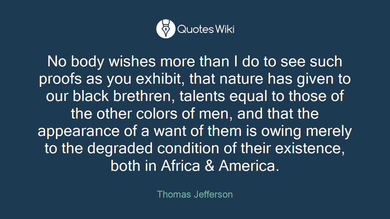 No body wishes more than I do to see such proofs as you exhibit, that nature has given to our black brethren, talents equal to those of the other colors of men, and that the appearance of a want of them is owing merely to the degraded condition of their existence, both in Africa & America.
