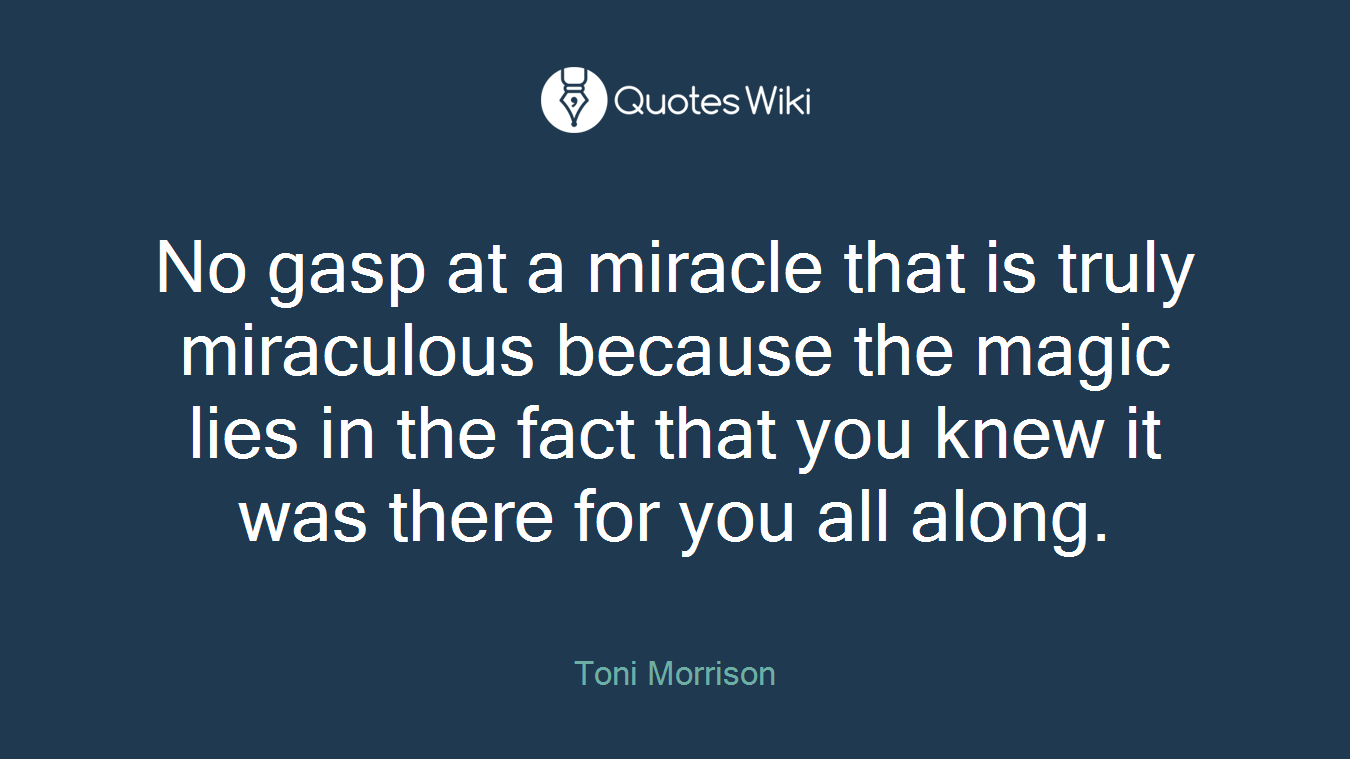 No gasp at a miracle that is truly miraculous because the magic lies in the fact that you knew it was there for you all along.