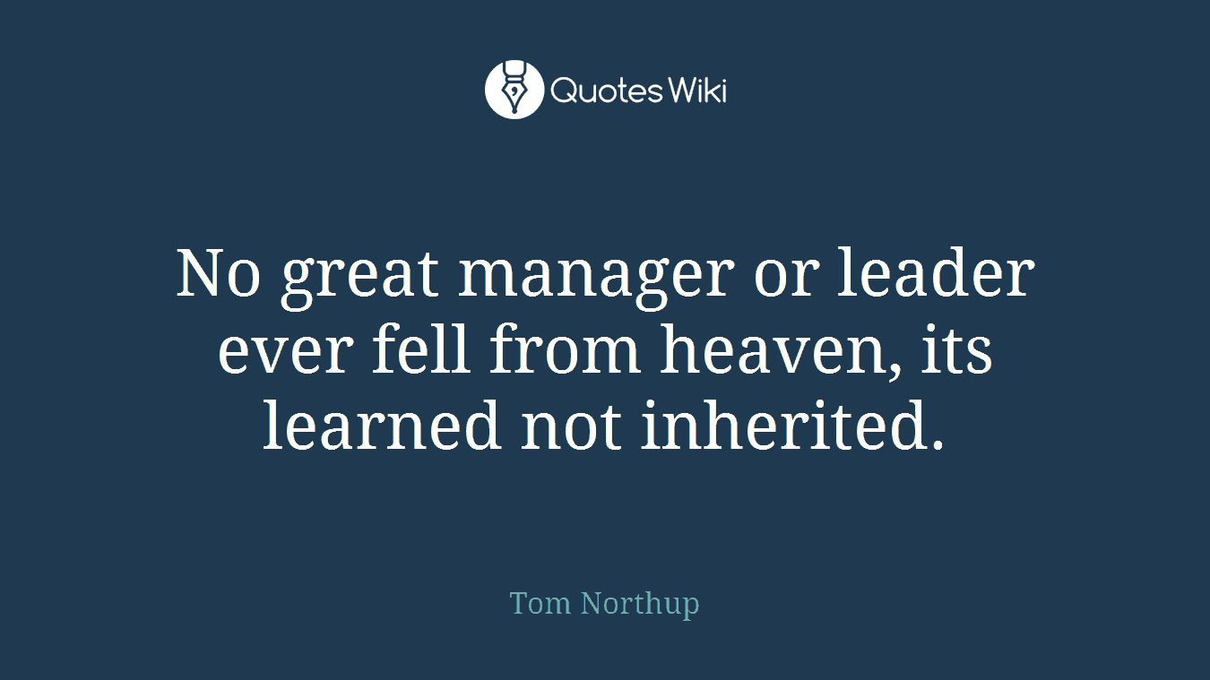 No great manager or leader ever fell from heaven, its learned not inherited.