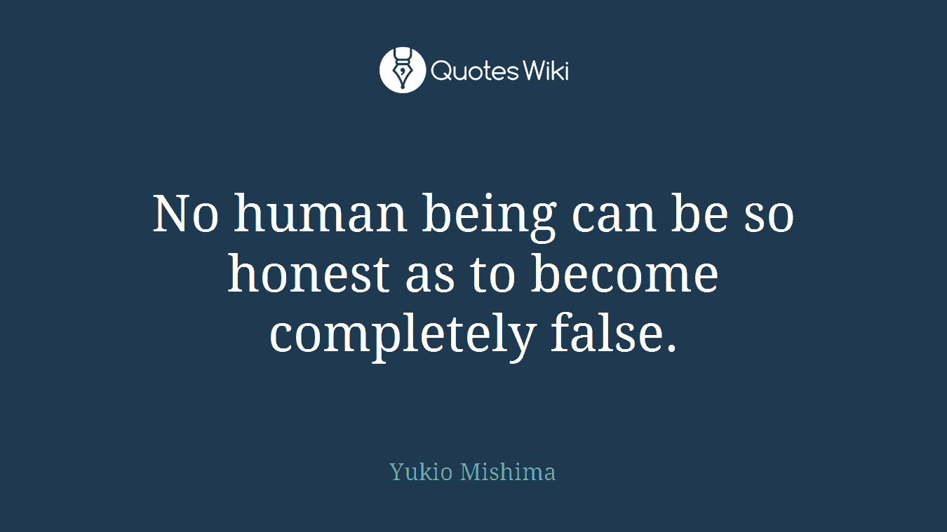 No human being can be so honest as to become completely false.