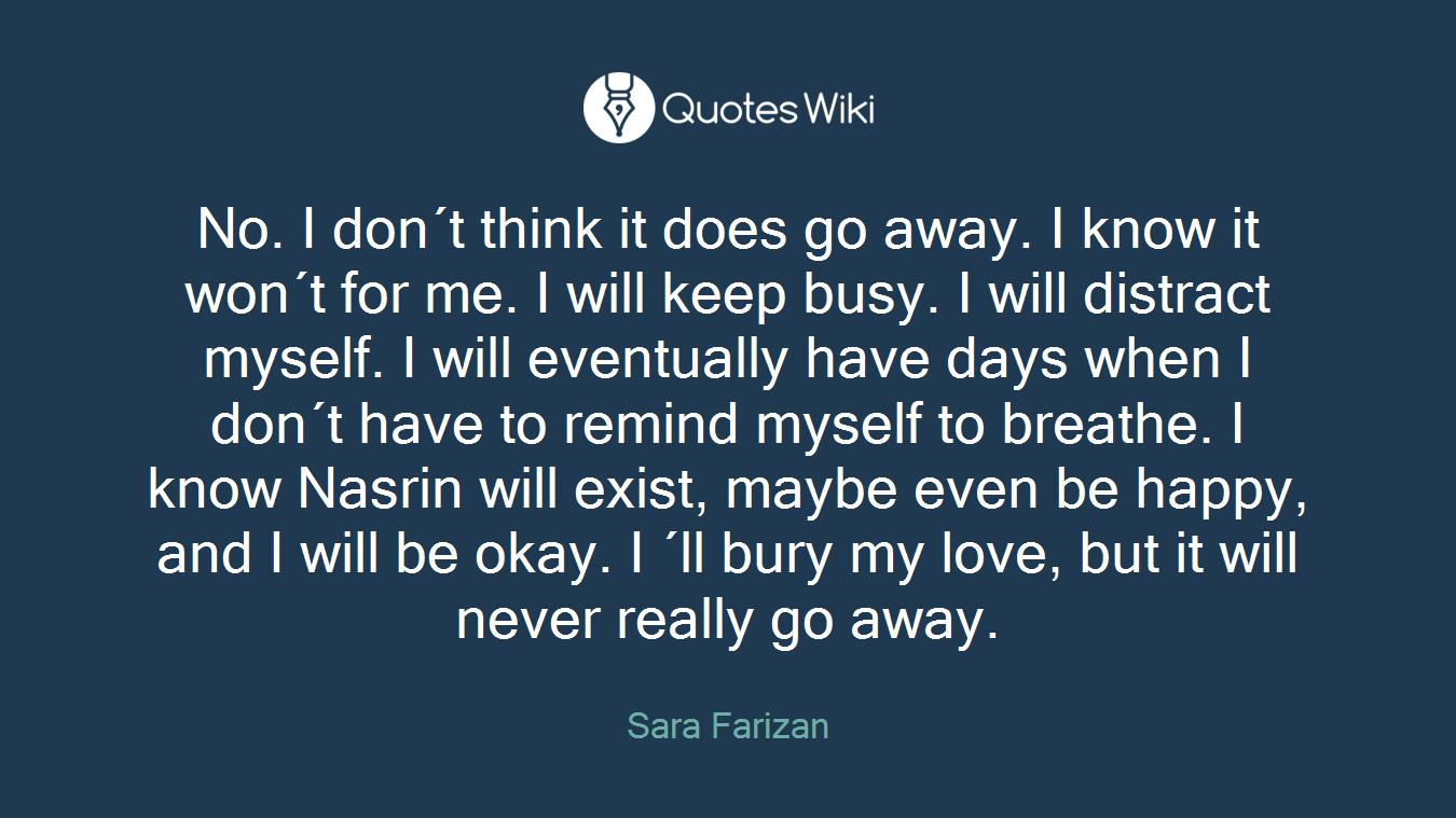 No. I don´t think it does go away. I know it won´t for me. I will keep busy. I will distract myself. I will eventually have days when I don´t have to remind myself to breathe. I know Nasrin will exist, maybe even be happy, and I will be okay. I ´ll bury my love, but it will never really go away.