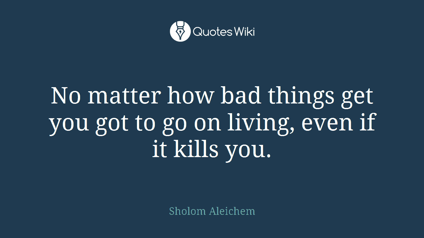 No matter how bad things get you got to go on living, even if it kills you.