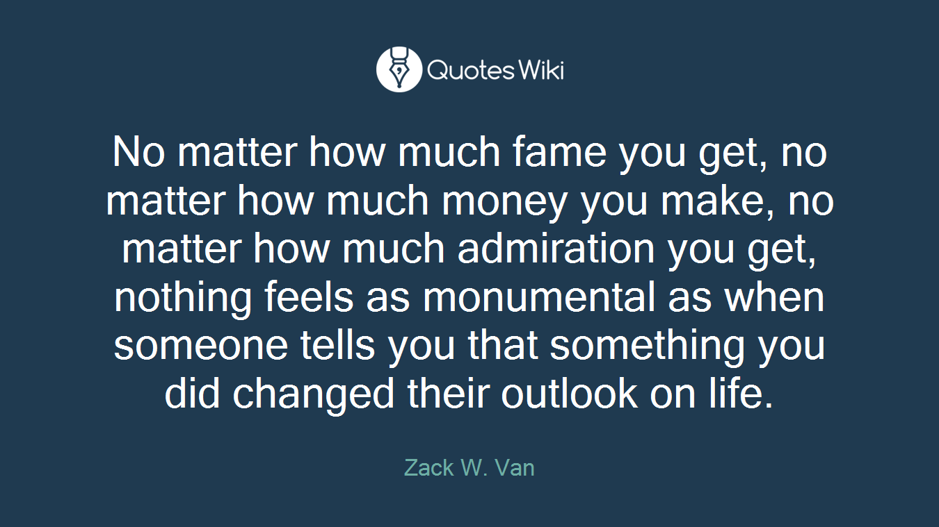 No matter how much fame you get, no matter how much money you make, no matter how much admiration you get, nothing feels as monumental as when someone tells you that something you did changed their outlook on life.