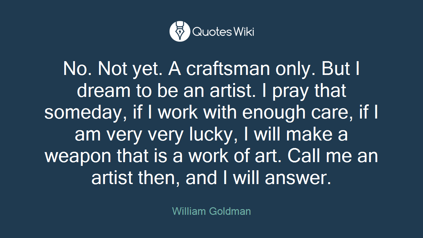 No. Not yet. A craftsman only. But I dream to be an artist. I pray that someday, if I work with enough care, if I am very very lucky, I will make a weapon that is a work of art. Call me an artist then, and I will answer.