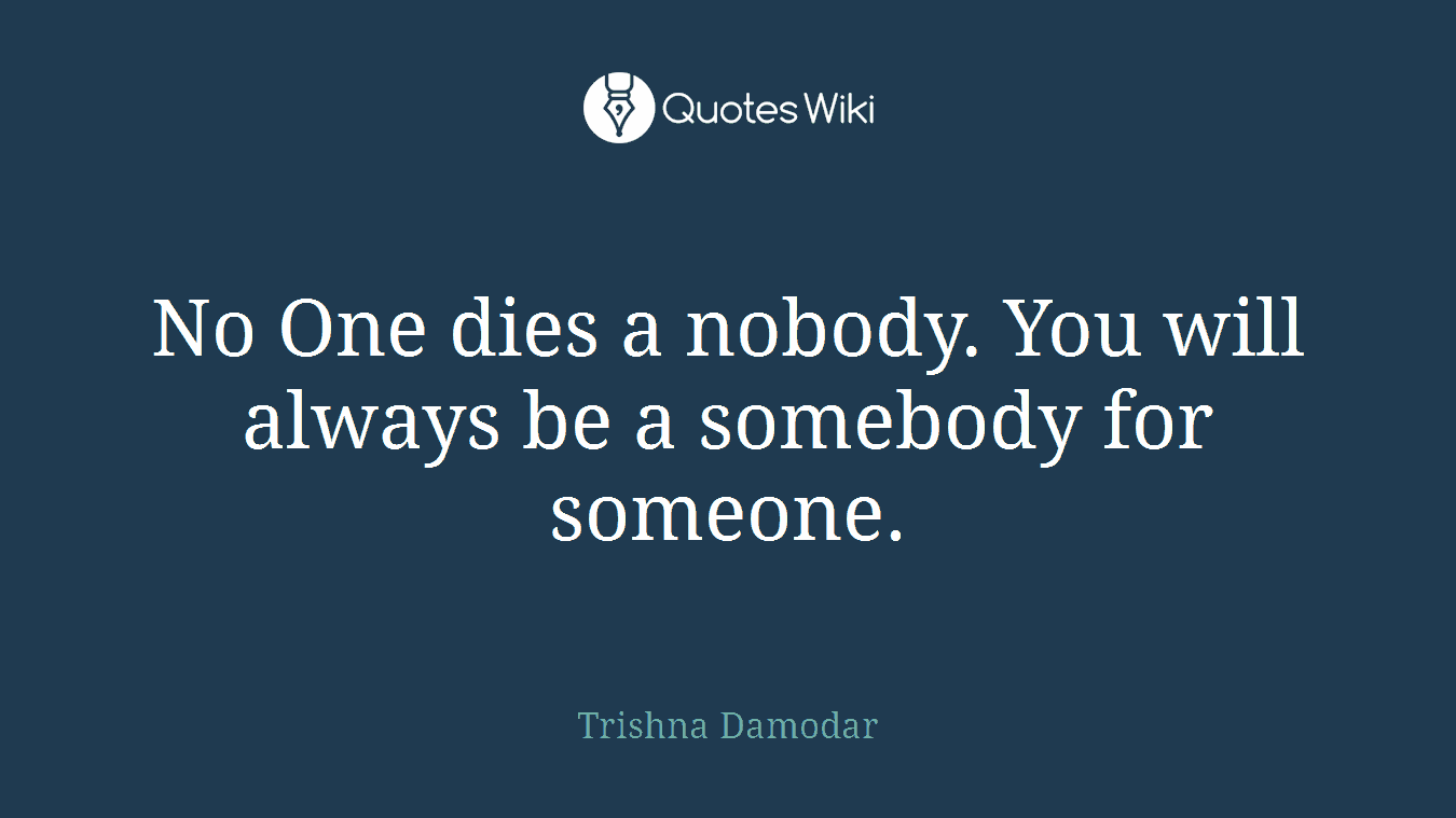 No One dies a nobody. You will always be a somebody for someone.