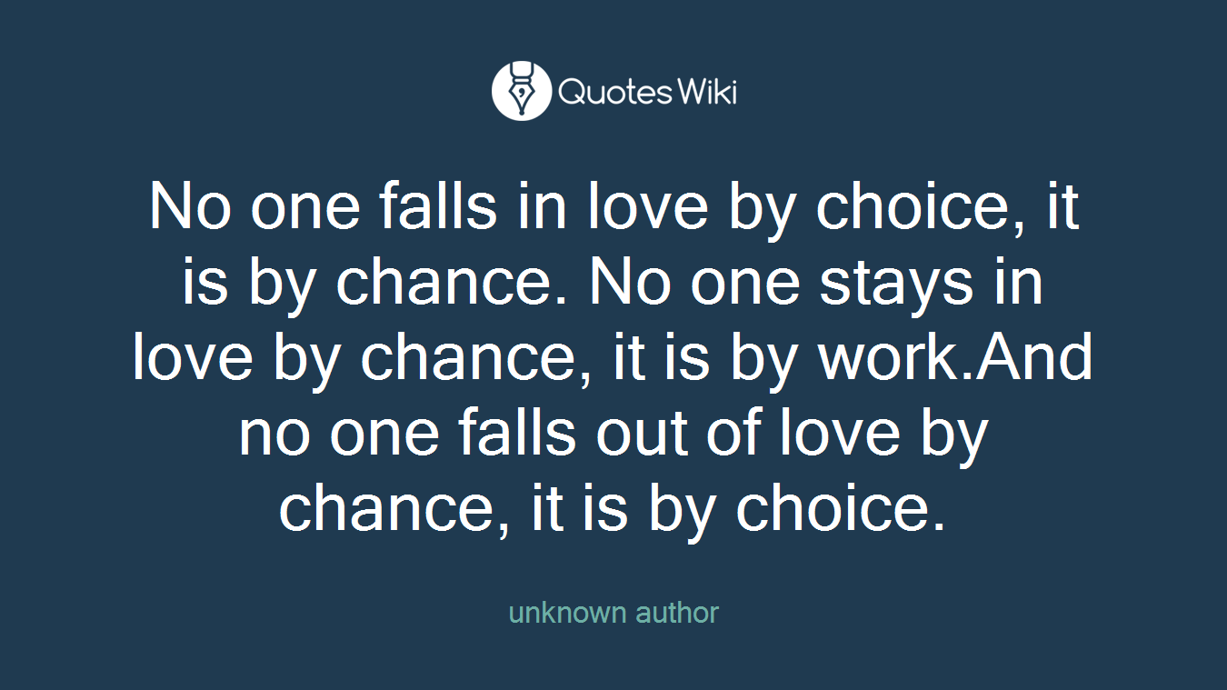 No one falls in love by choice, it is by chance. No one stays in love by chance, it is by work.And no one falls out of love by chance, it is by choice.