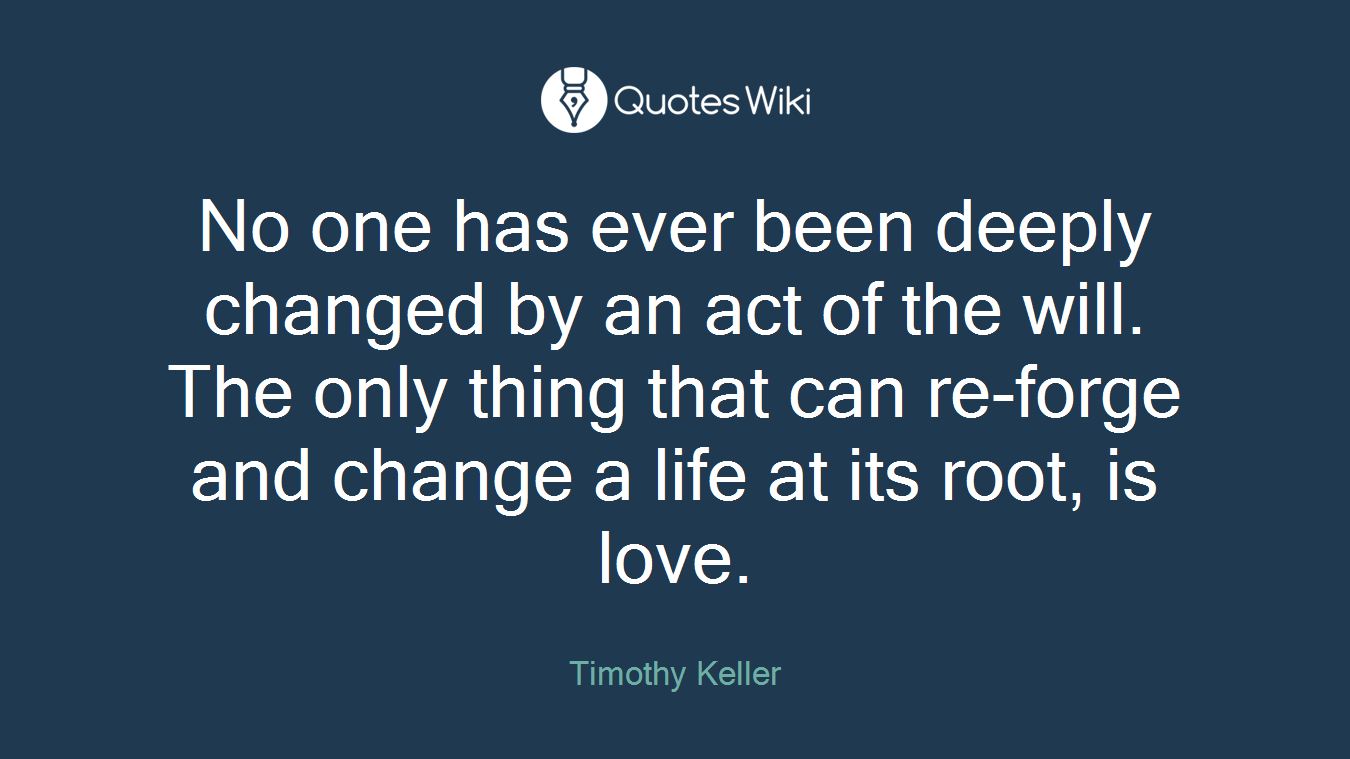 No one has ever been deeply changed by an act of the will. The only thing that can re-forge and change a life at its root, is love.