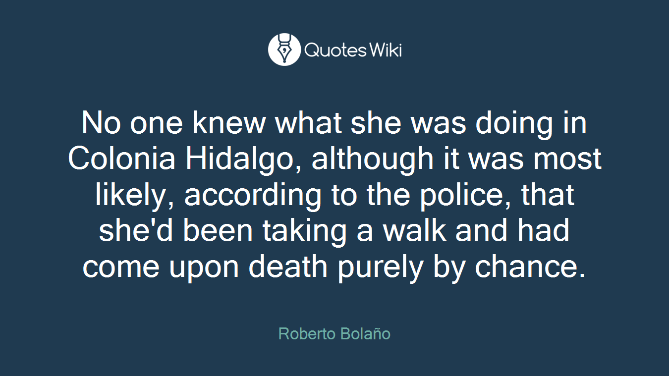 No one knew what she was doing in Colonia Hidalgo, although it was most likely, according to the police, that she'd been taking a walk and had come upon death purely by chance.