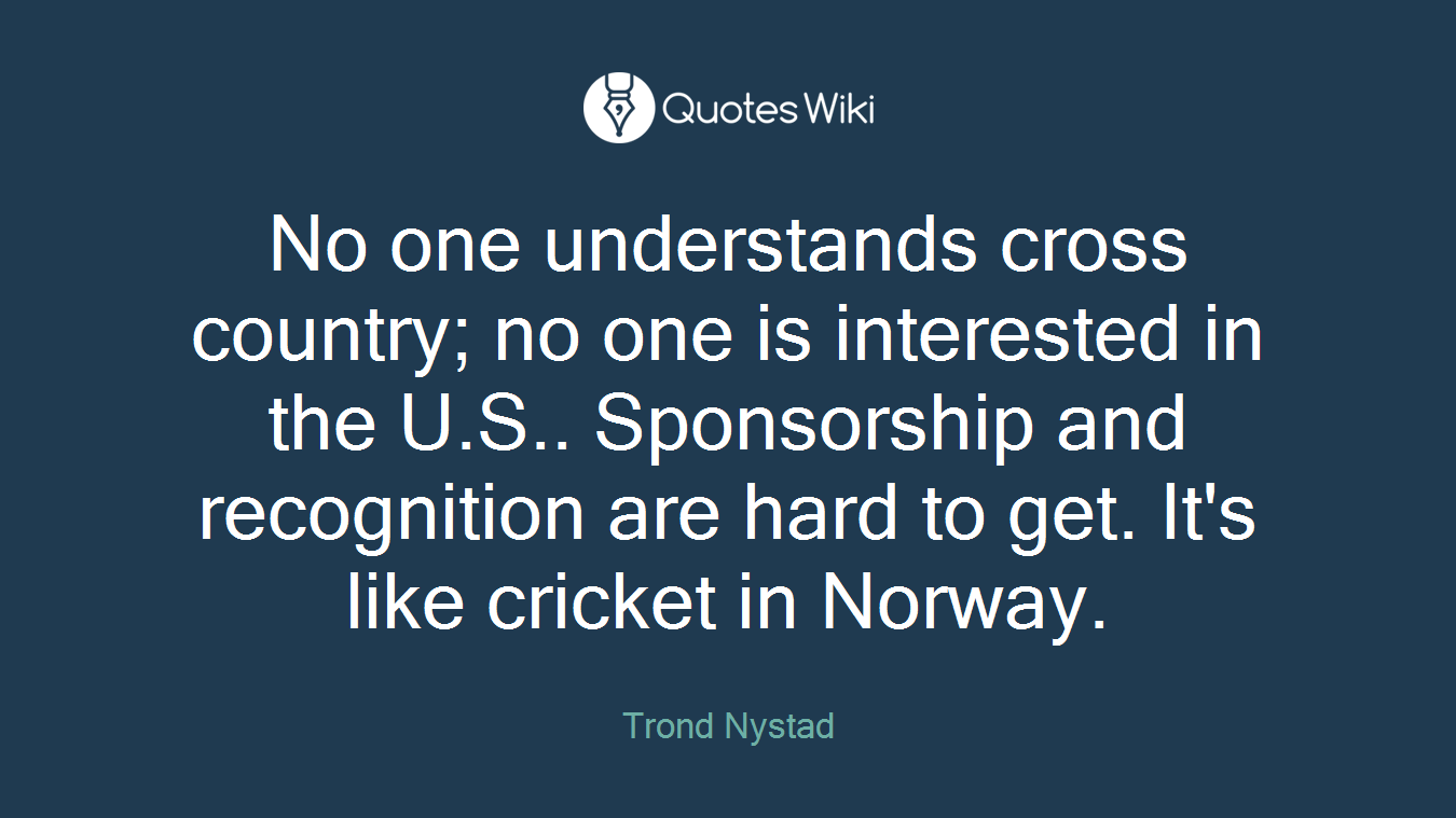 No one understands cross country; no one is interested in the U.S.. Sponsorship and recognition are hard to get. It's like cricket in Norway.