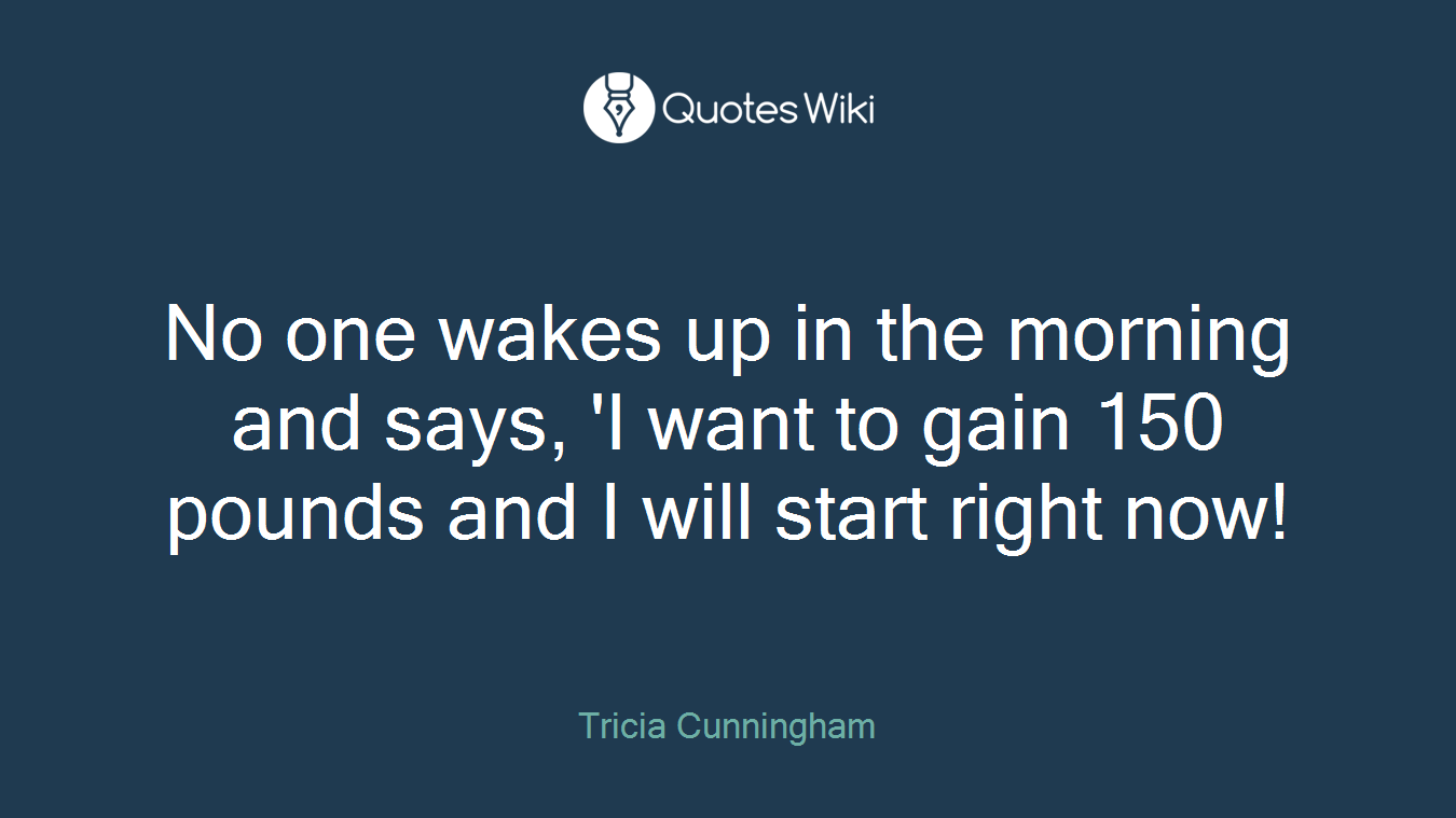 No one wakes up in the morning and says, 'I want to gain 150 pounds and I will start right now!