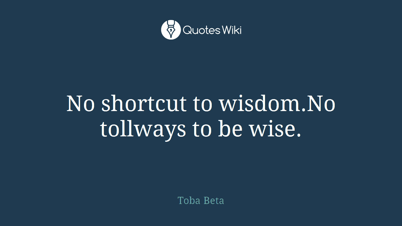 No shortcut to wisdom.No tollways to be wise.