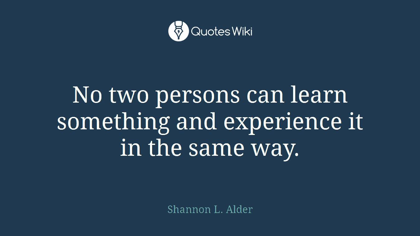 No two persons can learn something and experience it in the same way.