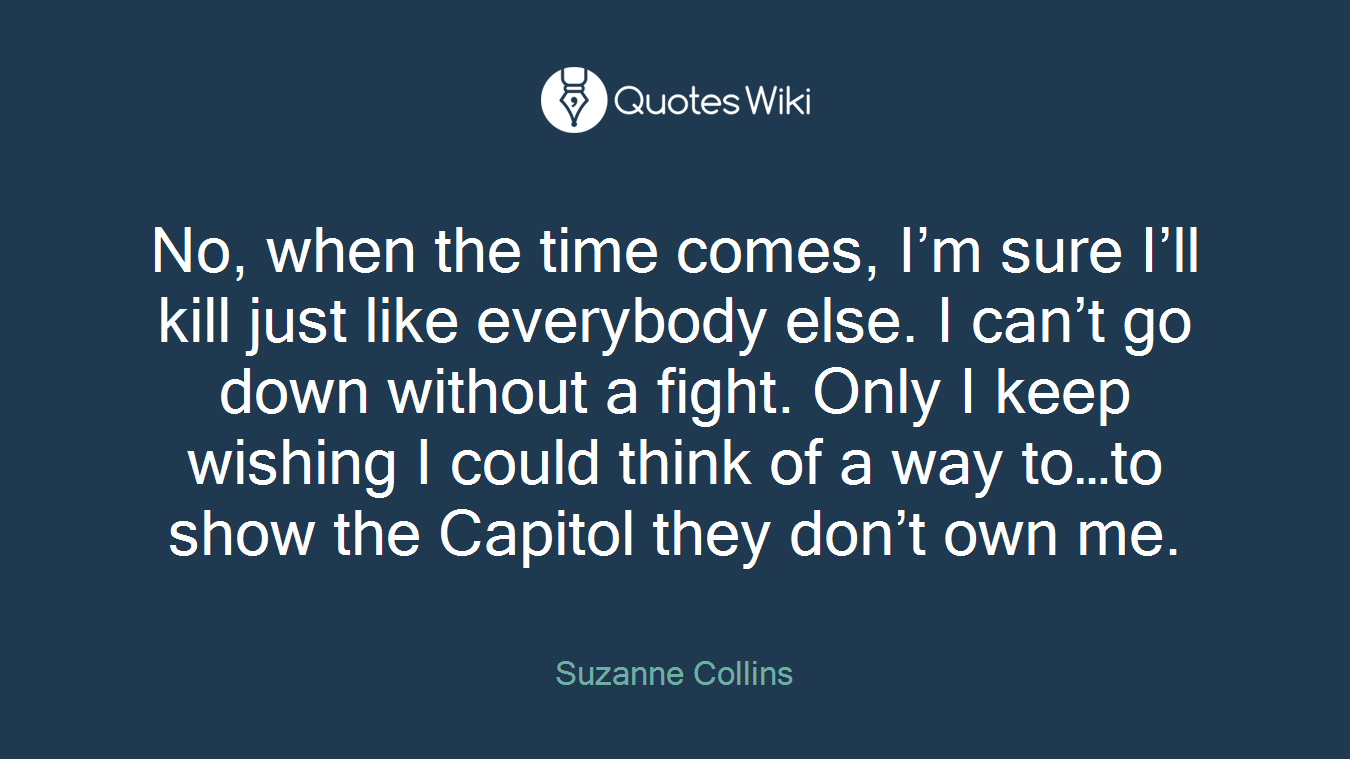 No, when the time comes, I'm sure I'll kill just like everybody else. I can't go down without a fight. Only I keep wishing I could think of a way to…to show the Capitol they don't own me.