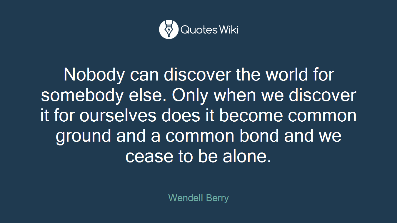 Nobody can discover the world for somebody else. Only when we discover it for ourselves does it become common ground and a common bond and we cease to be alone.