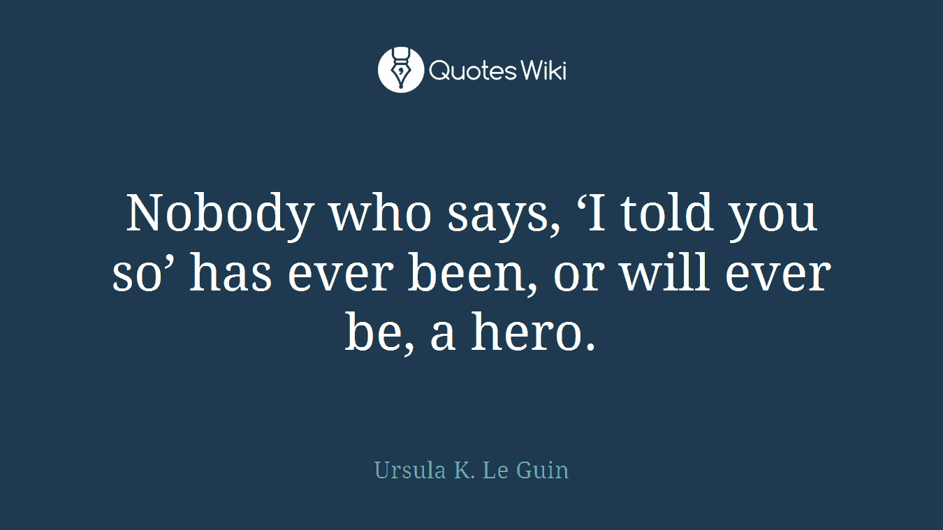 Nobody who says, 'I told you so' has ever been, or will ever be, a hero.