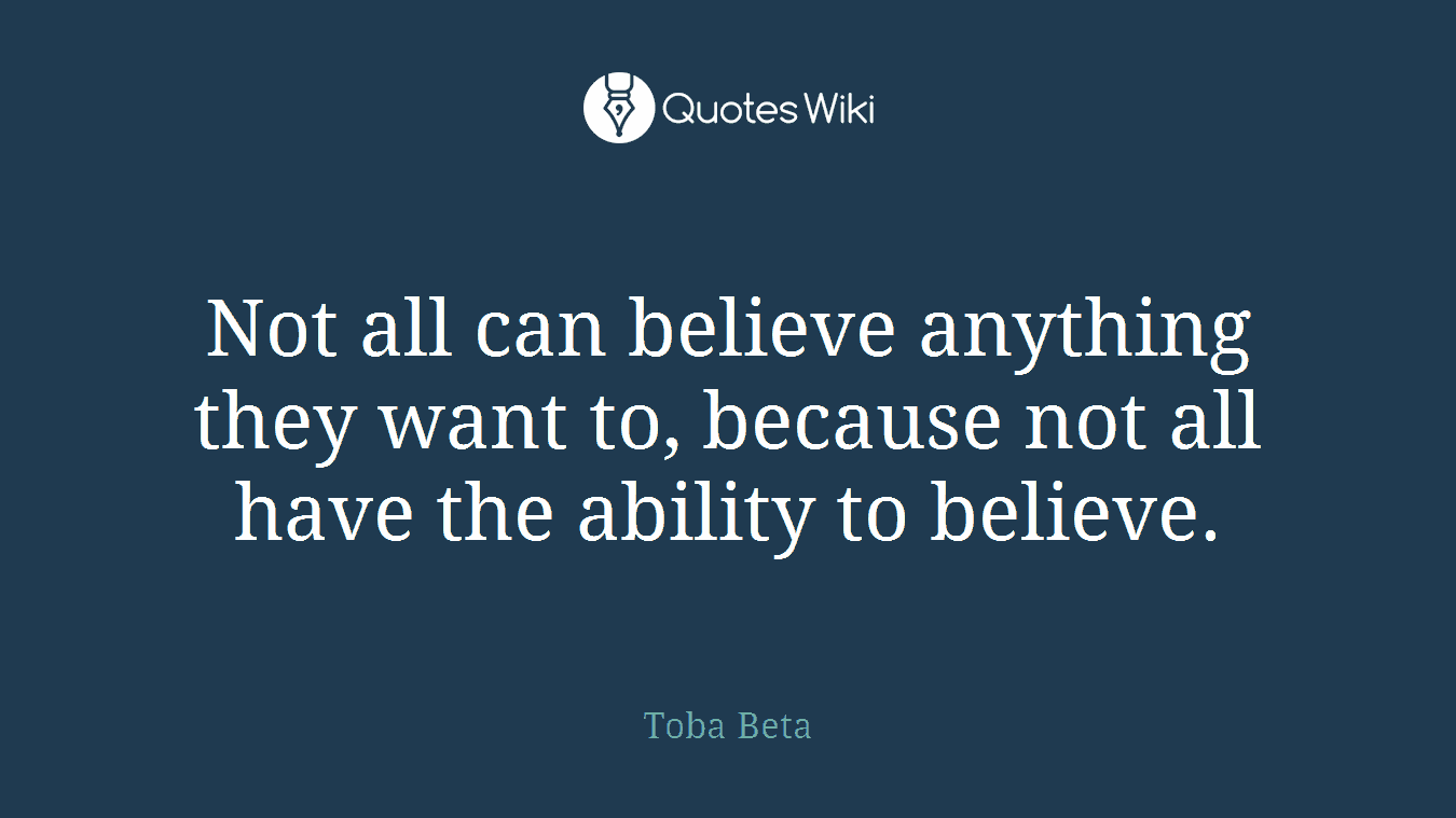 Not all can believe anything they want to, because not all have the ability to believe.