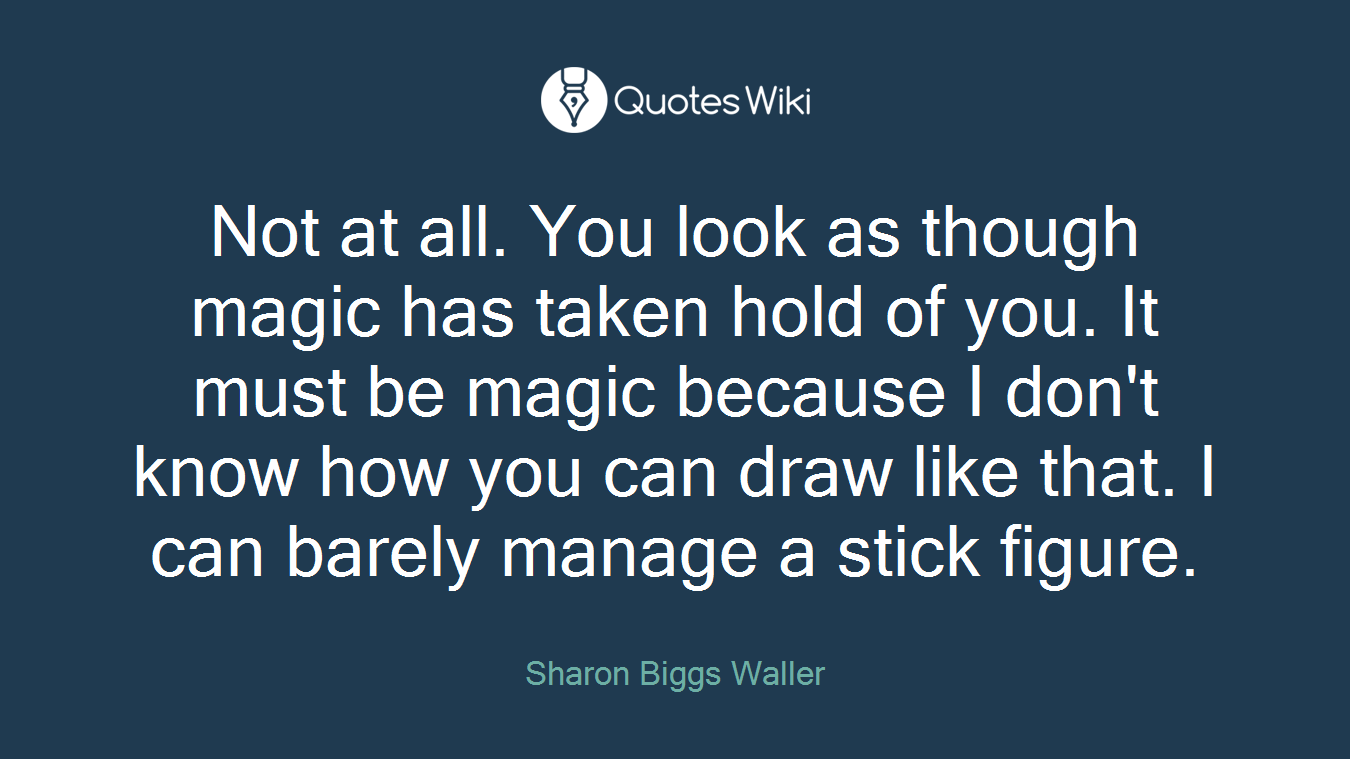 Not at all. You look as though magic has taken hold of you. It must be magic because I don't know how you can draw like that. I can barely manage a stick figure.