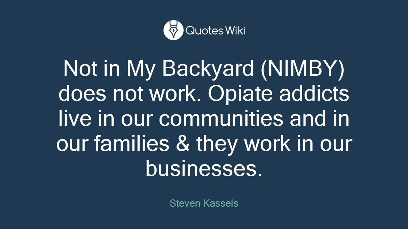 Not in My Backyard (NIMBY) does not work. Opiate addicts live in our communities and in our families & they work in our businesses.