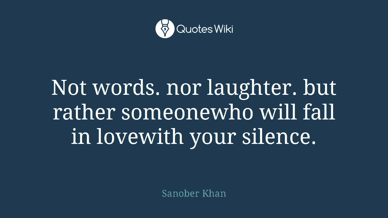Not words. nor laughter. but rather someonewho will fall in lovewith your silence.
