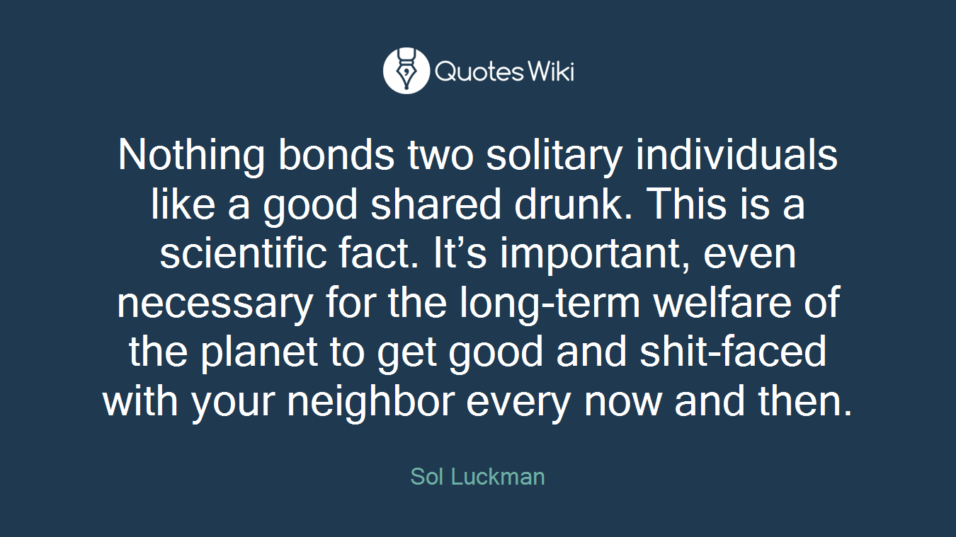 Nothing bonds two solitary individuals like a good shared drunk. This is a scientific fact. It's important, even necessary for the long-term welfare of the planet to get good and shit-faced with your neighbor every now and then.